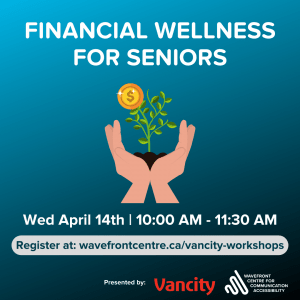 Poster teal background white text with graphic of hands holding a money plant. Text reads Financial wellness for seniors April 14 10 am. Presented by Vancity logo Wavefront logo